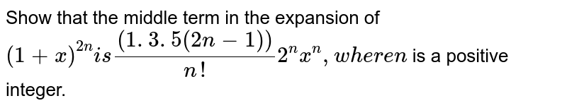 Show that the middle term in the expansion of `(1+x)^(2n)i s((1. 3. 5 (2n-1)))/(n !)2^n x^n ,w h e r en` is a positive integer.