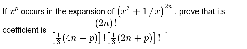 If `x^p` occurs in the expansion of `(x^2+1//x)^(2n)` , prove that its coefficient is   `((2n)!)/([1/3(4n-p)]![1/3(2n+p)]!)` .