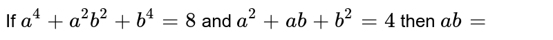 If `a^4+a^2b^2+b^4=8` and `a^2+ab+b^2=4` then `ab=`