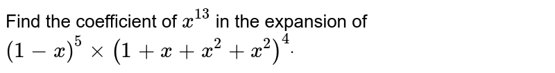Find the coefficient of `x^(13)` in the expansion of `(1-x)^5xx(1+x+x^2+x^2)^4dot`