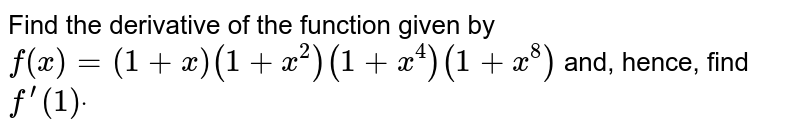 Find the derivative of the function given by `f(x)=(1+x)(1+x^2)(1+x^4)(1+x^8)` and, hence, find `f^(prime)(1)dot`