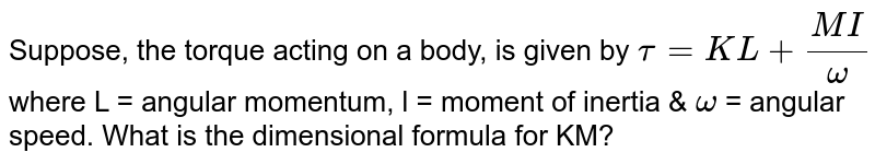 Suppose, the torque acting on a body, is given by ``tau = KL+(MI)/(omega)`<br> where L = angular momentum, l = moment of inertia & `omega` = angular speed. What is the dimensional formula for KM?