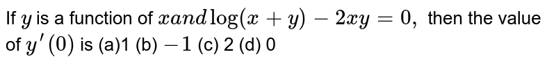If `y` is a function of `xa n dlog(x+y)-2x y=0,` then the value of `y^(prime)(0)` is (a)1 (b) `-1` (c) 2 (d)   0