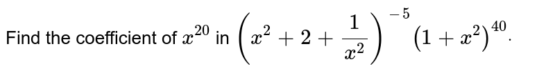 Find the coefficient of `x^(20)` in `(x^2+2+1/(x^2))^(-5)(1+x^2)^(40)dot`