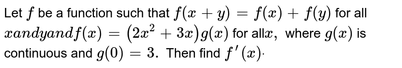 Let `f` be a function such that `f(x+y)=f(x)+f(y)` for all `xa n dya n df(x)=(2x^2+3x)g(x)` for all`x ,` where `g(x)` is continuous and `g(0)=3.` Then find `f^(prime)(x)dot`