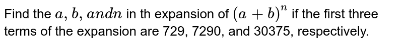 Find the `a ,b ,a n dn` in th expansion of `(a+b)^n` if the first three terms of the expansion are 729, 7290, and 30375,   respectively.
