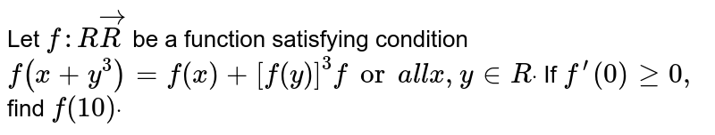 Let `f: RvecR` be a function satisfying condition `f(x+y^3)=f(x)+[f(y)]^3fora l lx ,y in  Rdot` If `f^(prime)(0)geq0,` find `f(10)dot`