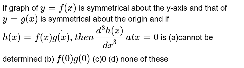 If graph of `y=f(x)` is symmetrical about the y-axis and that of `y=g(x)` is symmetrical about the origin and if `h(x)=f(x)dotg(x),t h e n(d^3h(x))/(dx^3)a tx=0` is (a)cannot be determined   (b) `f(0)dotg(0)`  (c)0   (d) none of these