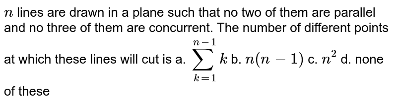 `n` lines are drawn in a plane such that no two of them are   parallel and no three of them are concurrent. The number of different points   at which these lines will cut is a. `sum_(k=1)^(n-1)k`    b. `n(n-1)`    c. `n^2`    d. none of these