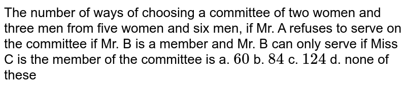 The number of ways of choosing a committee of two   women and three men from five women and six men, if Mr. A refuses to serve on   the committee if Mr. B is a member and Mr. B can only serve if Miss C is the   member of the committee is  a. `60`    b. `84`    c. `124`  d. none of these