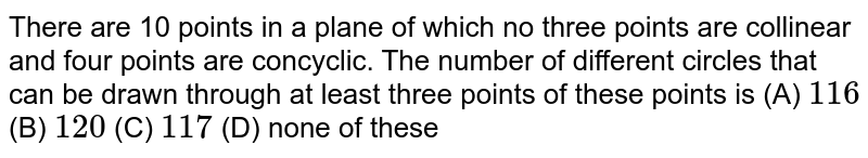 There are 10 points in a plane of which no three points are collinear and four points are concyclic. The number of different circles that can be drawn through at least three points of these points is  (A) `116` (B) `120` (C)  `117`  (D) none of these