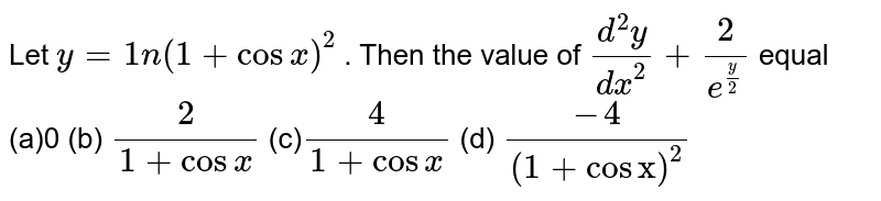 """Let `y=1n(1+cosx)^2` . Then the value of `(d^2y)/(dx^2)+2/(e^(y/2))` equal (a)0 (b) `2/(1+cosx)`  (c)`4/(1+cosx)` (d) `(-4)/((1+cos""""x"""")^2)`"""