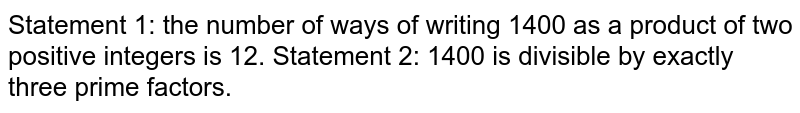Statement 1: the number of ways of writing 1400 as   a product of two positive integers is 12. Statement 2: 1400 is divisible by exactly three   prime factors.