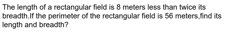 The length of a rectangular field is 8 meters less than twice its breadth.If the perimeter of  the rectangular field is 56 meters,find its length and breadth?