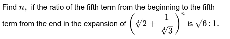 Find`n ,` if the ratio of the fifth term form the beginning   to the fifth term from the end in the expansion of `(2 4+1/(3 4))^n` is `sqrt(6): 1.`