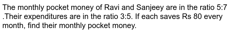 The monthly pocket money of Ravi and Sanjeey are in the ratio 5:7 .Their expenditures are in the ratio 3:5. If each saves Rs 80 every month, find their monthly  pocket money.