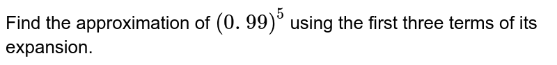 Find the approximation of `(0. 99)^5` using the first three terms of its expansion.