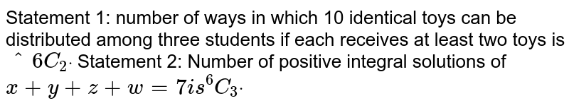 Statement 1: number of ways in which 10 identical   toys can be distributed among three students if each receives at least two   toys is `^6C_2dot`  Statement 2: Number of positive integral solutions   of `x+y+z+w=7i s^6C_3dot`