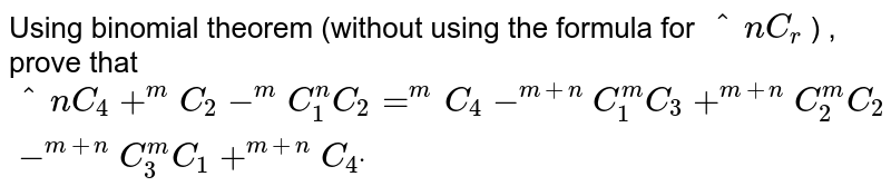 """Using binomial theorem (without using the formula for `^n C_r` ) , prove that `""""^n C_4+^m C_2-^m C_1^n C_2 = ^m C_4-^(m+n)C_1^m C_3+^(m+n)C_2^m C_2-^(m+n)C_3^m C_1+^(m+n)C_4dot`"""