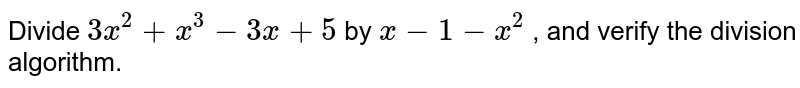 Divide `3x^2+x^3-3x+5` by `x-1-x^2` , and verify the division   algorithm.