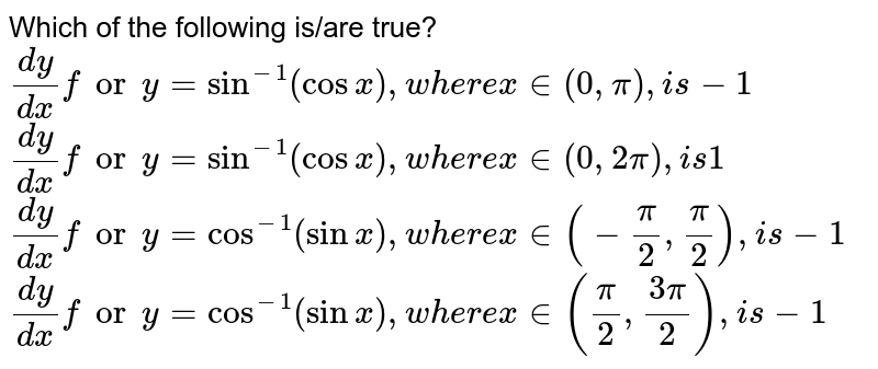 Which of the following is/are true? `(dy)/(dx)fory=sin^(-1)(cosx),w h e r ex in (0,pi),i s-1`  `(dy)/(dx)fory=sin^(-1)(cosx),w h e r ex in (0,2pi),i s1`  `(dy)/(dx)fory=cos^(-1)(sinx),w h e r ex in (-pi/2,pi/2),i s-1`  `(dy)/(dx)fory=cos^(-1)(sinx),w h e r ex in (pi/2,(3pi)/2),i s-1`