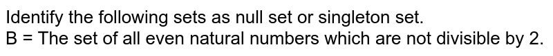 Identify the following sets as null set or singleton set. <br> B = The set of all even natural numbers which are not divisible by 2.