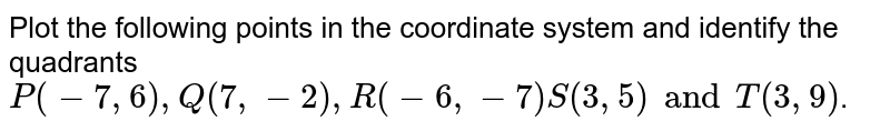 Plot the following  points  in the coordinate system  and identify the quadrants  `P (-7,6), Q (7,-2), R (-6,-7) S(3,5) and T(3,9)`.