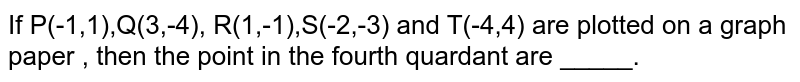 If P(-1,-1),Q(3,-4), R(1,-1),S(-2,-3) and T(-4,4) are plotted  on a graph paper , then  the point  in the fourth  quardant  are _____.