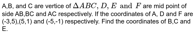 A,B, and C  are vertice  of `DeltaABC,D,E and F`  are mid point  of side  AB,BC  and AC respectively. If the  coordinates of A, D and F  are (-3,5),(5,1) and (-5,-1) respectively. Find  the coordinates  of B,C and E.