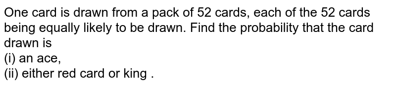One card is drawn from  a pack of 52 cards, each of the 52 cards being equally likely to be drawn. Find the probability that the card drawn is  <br>  (i) an ace,  <br>  (ii)  either red card or king .