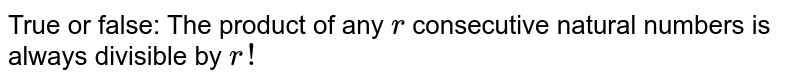 True or false: The product of any `r` consecutive natural numbers is always divisible by `r!`