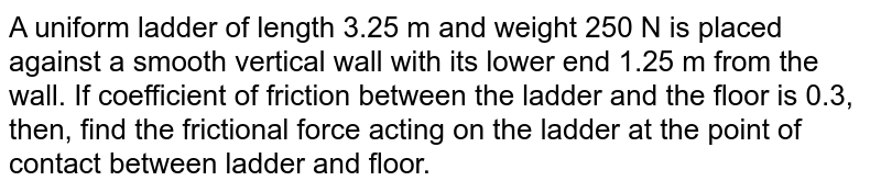 A uniform ladder of length 3.25 m and weight 250 N is placed against a smooth vertical wall with its lower end 1.25 m from the wall. If coefficient of friction between the ladder and the floor is 0.3, then, find the frictional force acting on the ladder at the point of contact between ladder and floor.