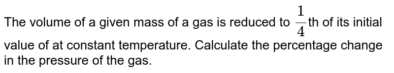 The volume of a given mass of a gas is reduced to `1/4`th of its initial value of at constant temperature. Calculate the percentage change in the pressure of the gas.