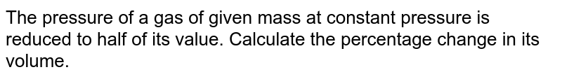 The pressure of a gas of given mass at constant pressure is reduced to half of its value. Calculate the percentage change in its volume.