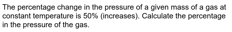The percentage change in the pressure of a given mass of a gas at constant temperature is 50% (increases). Calculate the percentage in the pressure of the gas.