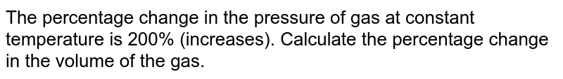 The percentage change in the pressure of gas at constant temperature is 200% (increases). Calculate the percentage change in the volume of the gas.