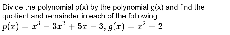 """Divide the polynomial p(x) by the polynomial g(x) and find the   quotient and remainder in each of the following : `p(x)=x^3-3x^2+5x-3,""""""""g(x)=x^2-2`"""