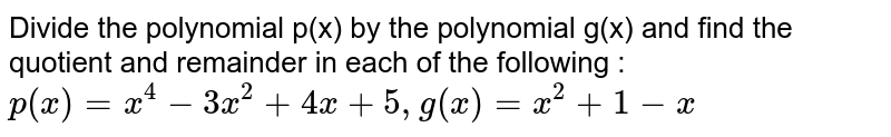 """Divide the polynomial p(x) by the   polynomial g(x) and find the quotient and remainder in each of the following   :`p(x)=x^4-3x^2+4x+5,""""""""g(x)=x^2+1-x`"""