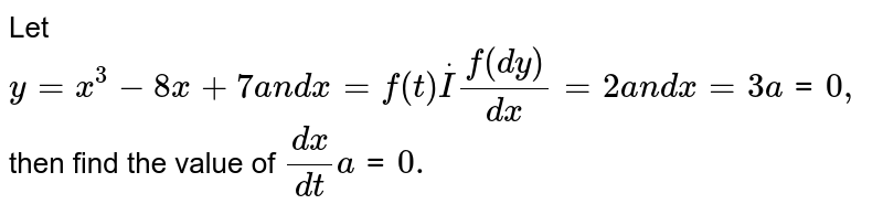 Let `y=x^3-8x+7a n dx=f(t)dotIf(dy)/(dx)=2a n dx=3a tt=0,` then find the value of `(dx)/(dt)a tt=0.`