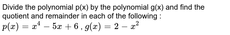 Divide the polynomial p(x) by the   polynomial g(x) and find the quotient and remainder in each of the following   : `p(x)=x^4-5x+6` ,  `g(x)=2-x^2`