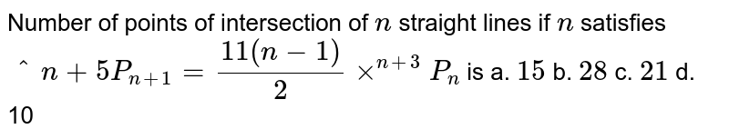 Number of points of intersection of `n` straight   lines if `n` satisfies `^n+5P_(n+1)=(11(n-1))/2xx^(n+3)P_n` is a. `15`    b. `28`  c. `21`    d. 10