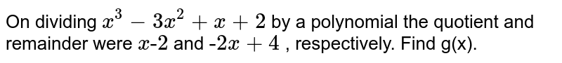 """On dividing `x^3-3x^2+x+2` by a polynomial the quotient and remainder   were `x""""-""""2` and `""""-""""2x""""""""+""""4` , respectively. Find g(x)."""