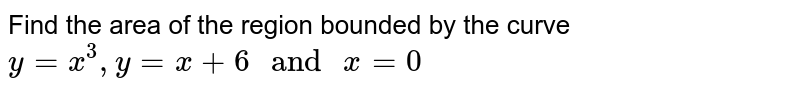"""Find the area of the region bounded by the curve `y=x^(3),y=x+6"""" and """"x=0`"""