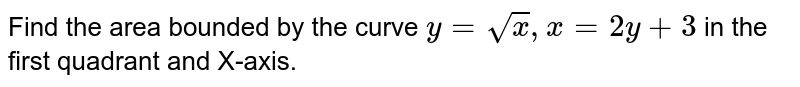 Find the area bounded by the curve `y=sqrtx,x=2y+3` in the first quadrant and X-axis.