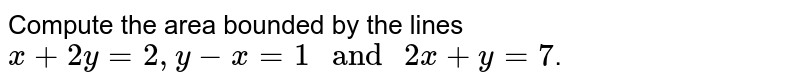 """Compute the area bounded by the lines `x +2y=2,y-x=1"""" and """" 2x+y=7`."""