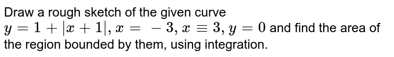 Draw a rough sketch of the given curve `y=1+abs(x+1),x=-3, x-=3, y=0` and find the area of the region bounded by them, using integration.