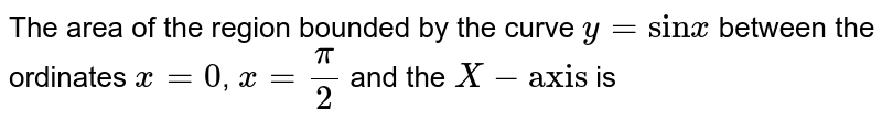 The area of the region bounded by the curve y = sin x between the ordinates `x=0,x=pi/2` and the X-axis is