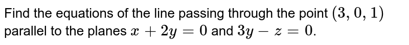 Find the equations of the line passing through the point `(3,0,1)` parallel to the planes `x+2y=0` and `3y-z=0`.