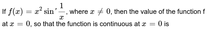 If `f(x) = x^(2)sin'(1)/(x)`, where `x ne 0`, then the value of the function f at `x = 0`, so that  the function is continuous at `x  = 0` is