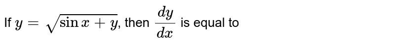 If `y = sqrt(sinx+y)`, then `(dy)/(dx)` is equal   to